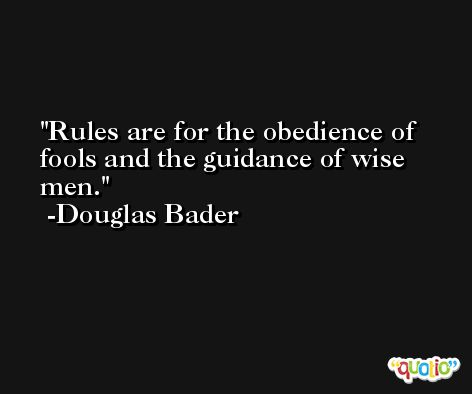 Rules are for the obedience of fools and the guidance of wise men. -Douglas Bader