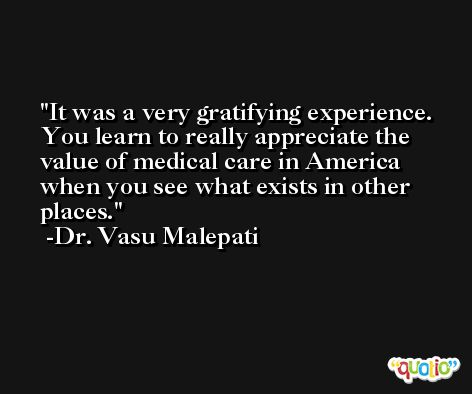 It was a very gratifying experience. You learn to really appreciate the value of medical care in America when you see what exists in other places. -Dr. Vasu Malepati