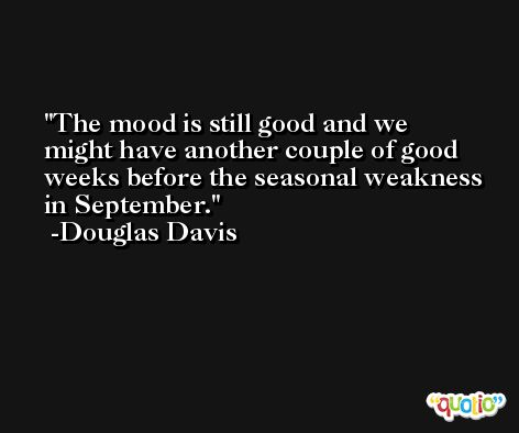 The mood is still good and we might have another couple of good weeks before the seasonal weakness in September. -Douglas Davis