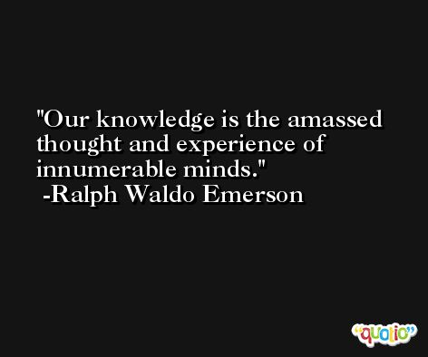 Our knowledge is the amassed thought and experience of innumerable minds. -Ralph Waldo Emerson