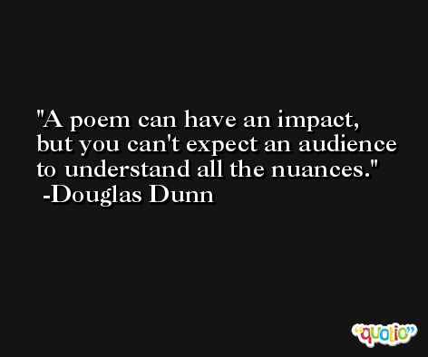 A poem can have an impact, but you can't expect an audience to understand all the nuances. -Douglas Dunn