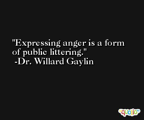 Expressing anger is a form of public littering. -Dr. Willard Gaylin