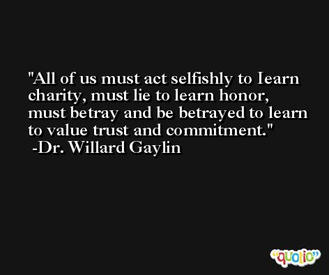 All of us must act selfishly to Iearn charity, must lie to learn honor, must betray and be betrayed to learn to value trust and commitment. -Dr. Willard Gaylin