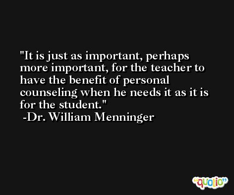 It is just as important, perhaps more important, for the teacher to have the benefit of personal counseling when he needs it as it is for the student. -Dr. William Menninger