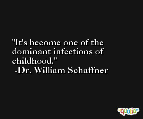 It's become one of the dominant infections of childhood. -Dr. William Schaffner