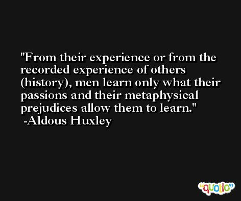From their experience or from the recorded experience of others (history), men learn only what their passions and their metaphysical prejudices allow them to learn. -Aldous Huxley