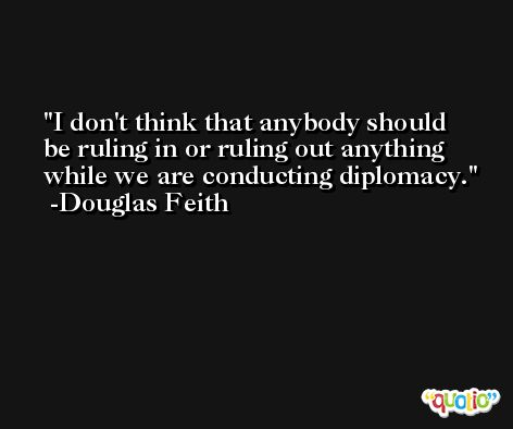 I don't think that anybody should be ruling in or ruling out anything while we are conducting diplomacy. -Douglas Feith