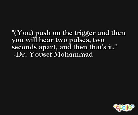 (You) push on the trigger and then you will hear two pulses, two seconds apart, and then that's it. -Dr. Yousef Mohammad