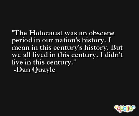 The Holocaust was an obscene period in our nation's history. I mean in this century's history. But we all lived in this century. I didn't live in this century. -Dan Quayle