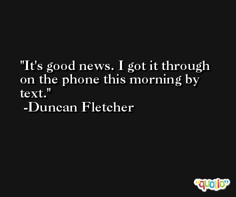 It's good news. I got it through on the phone this morning by text. -Duncan Fletcher