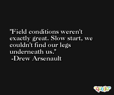 Field conditions weren't exactly great. Slow start, we couldn't find our legs underneath us. -Drew Arsenault