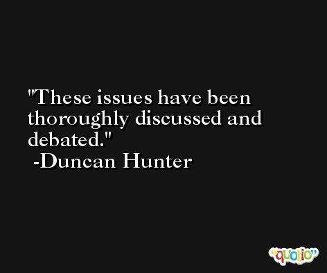 These issues have been thoroughly discussed and debated. -Duncan Hunter