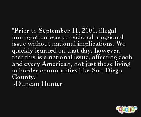Prior to September 11, 2001, illegal immigration was considered a regional issue without national implications. We quickly learned on that day, however, that this is a national issue, affecting each and every American, not just those living in border communities like San Diego County. -Duncan Hunter