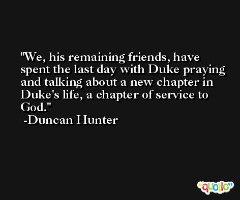 We, his remaining friends, have spent the last day with Duke praying and talking about a new chapter in Duke's life, a chapter of service to God. -Duncan Hunter