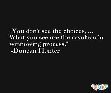 You don't see the choices, ... What you see are the results of a winnowing process. -Duncan Hunter