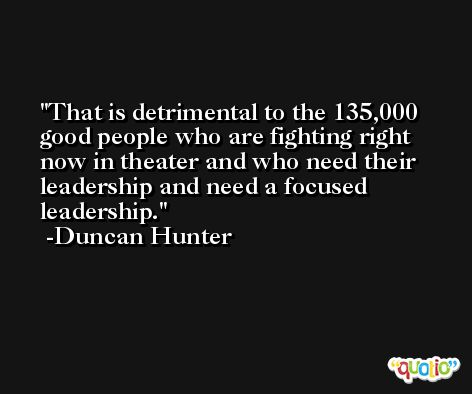 That is detrimental to the 135,000 good people who are fighting right now in theater and who need their leadership and need a focused leadership. -Duncan Hunter