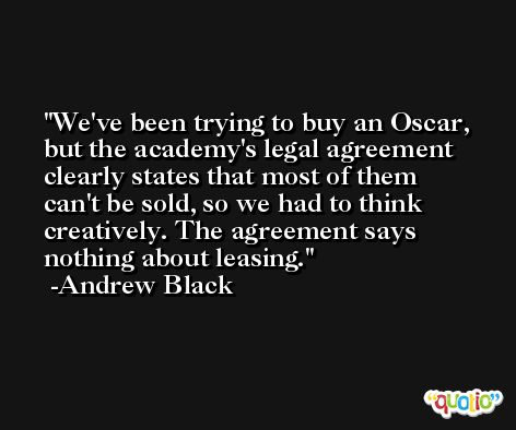 We've been trying to buy an Oscar, but the academy's legal agreement clearly states that most of them can't be sold, so we had to think creatively. The agreement says nothing about leasing. -Andrew Black