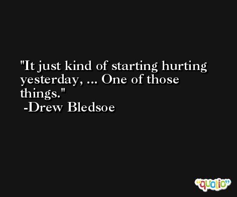 It just kind of starting hurting yesterday, ... One of those things. -Drew Bledsoe