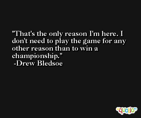 That's the only reason I'm here. I don't need to play the game for any other reason than to win a championship. -Drew Bledsoe