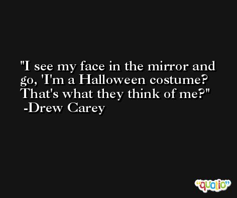 I see my face in the mirror and go, 'I'm a Halloween costume? That's what they think of me? -Drew Carey
