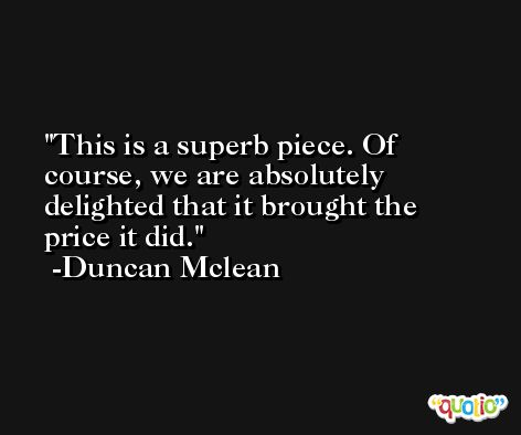 This is a superb piece. Of course, we are absolutely delighted that it brought the price it did. -Duncan Mclean