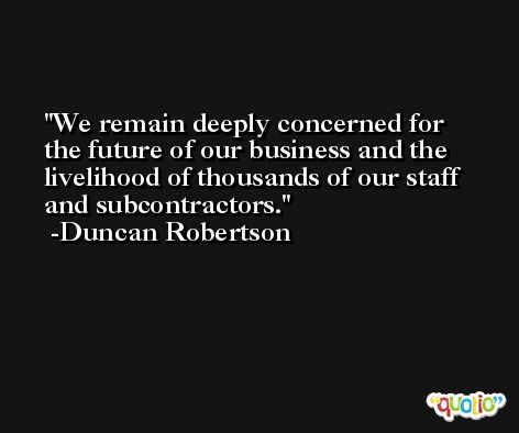 We remain deeply concerned for the future of our business and the livelihood of thousands of our staff and subcontractors. -Duncan Robertson