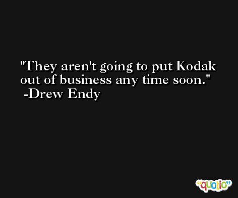 They aren't going to put Kodak out of business any time soon. -Drew Endy