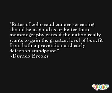 Rates of colorectal cancer screening should be as good as or better than mammography rates if the nation really wants to gain the greatest level of benefit from both a prevention and early detection standpoint. -Durado Brooks