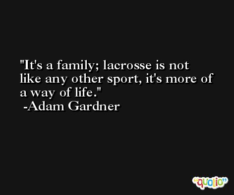It's a family; lacrosse is not like any other sport, it's more of a way of life. -Adam Gardner