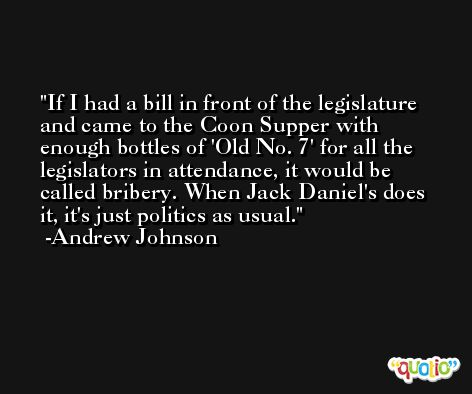 If I had a bill in front of the legislature and came to the Coon Supper with enough bottles of 'Old No. 7' for all the legislators in attendance, it would be called bribery. When Jack Daniel's does it, it's just politics as usual. -Andrew Johnson
