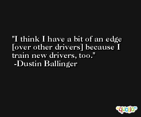 I think I have a bit of an edge [over other drivers] because I train new drivers, too. -Dustin Ballinger