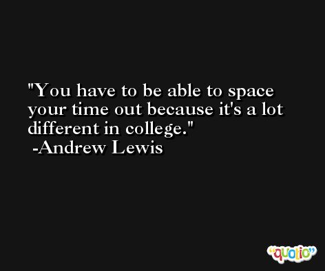 You have to be able to space your time out because it's a lot different in college. -Andrew Lewis