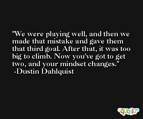 We were playing well, and then we made that mistake and gave them that third goal. After that, it was too big to climb. Now you've got to get two, and your mindset changes. -Dustin Dahlquist