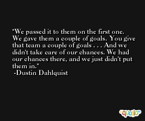 We passed it to them on the first one. We gave them a couple of goals. You give that team a couple of goals . . . And we didn't take care of our chances. We had our chances there, and we just didn't put them in. -Dustin Dahlquist