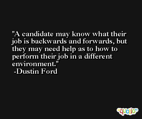 A candidate may know what their job is backwards and forwards, but they may need help as to how to perform their job in a different environment. -Dustin Ford