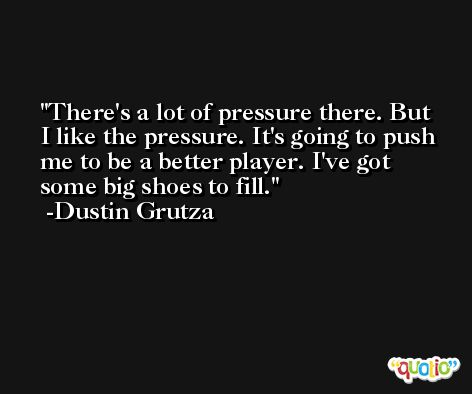There's a lot of pressure there. But I like the pressure. It's going to push me to be a better player. I've got some big shoes to fill. -Dustin Grutza
