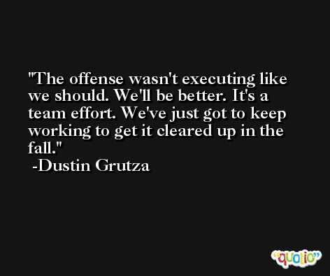 The offense wasn't executing like we should. We'll be better. It's a team effort. We've just got to keep working to get it cleared up in the fall. -Dustin Grutza