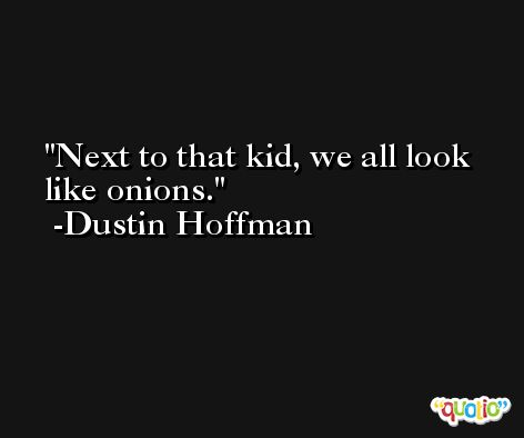 Next to that kid, we all look like onions. -Dustin Hoffman