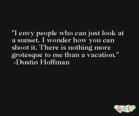I envy people who can just look at a sunset. I wonder how you can shoot it. There is nothing more grotesque to me than a vacation. -Dustin Hoffman