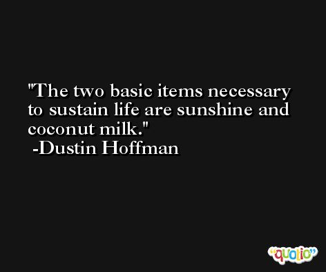 The two basic items necessary to sustain life are sunshine and coconut milk. -Dustin Hoffman