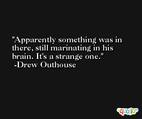 Apparently something was in there, still marinating in his brain. It's a strange one. -Drew Outhouse