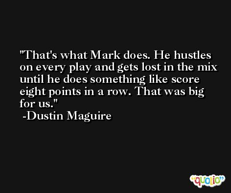 That's what Mark does. He hustles on every play and gets lost in the mix until he does something like score eight points in a row. That was big for us. -Dustin Maguire