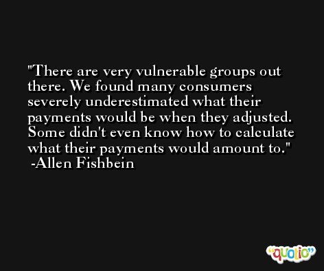 There are very vulnerable groups out there. We found many consumers severely underestimated what their payments would be when they adjusted. Some didn't even know how to calculate what their payments would amount to. -Allen Fishbein