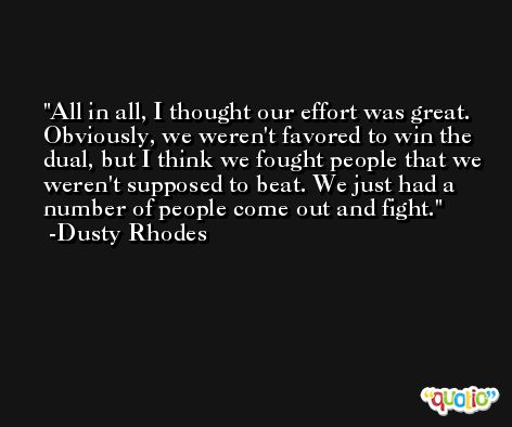 All in all, I thought our effort was great. Obviously, we weren't favored to win the dual, but I think we fought people that we weren't supposed to beat. We just had a number of people come out and fight. -Dusty Rhodes
