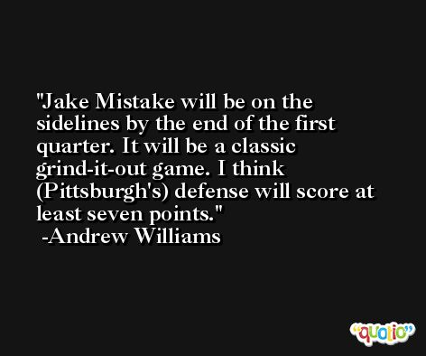 Jake Mistake will be on the sidelines by the end of the first quarter. It will be a classic grind-it-out game. I think (Pittsburgh's) defense will score at least seven points. -Andrew Williams