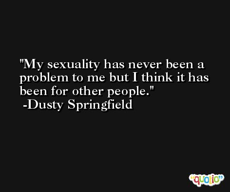 My sexuality has never been a problem to me but I think it has been for other people. -Dusty Springfield