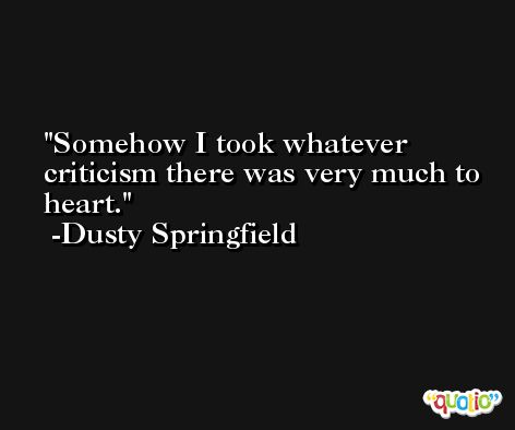 Somehow I took whatever criticism there was very much to heart. -Dusty Springfield