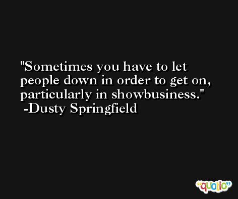 Sometimes you have to let people down in order to get on, particularly in showbusiness. -Dusty Springfield