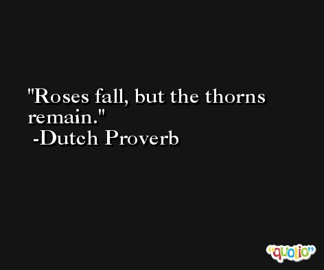 Roses fall, but the thorns remain. -Dutch Proverb