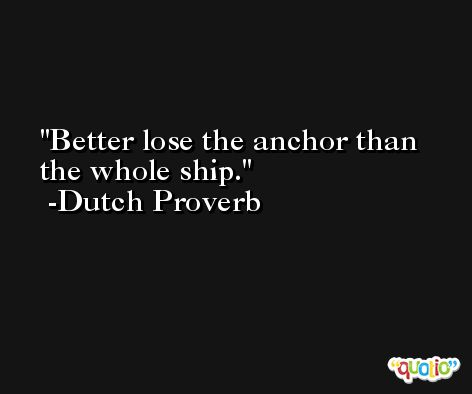 Better lose the anchor than the whole ship. -Dutch Proverb